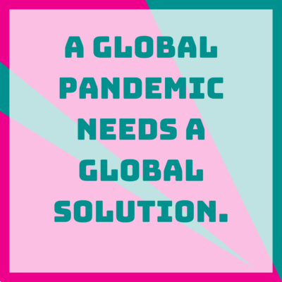 A global pandemic needs a global solution.