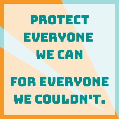 Protect everyone we can, for everyone we couldn't